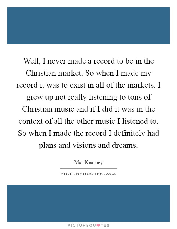 Well, I never made a record to be in the Christian market. So when I made my record it was to exist in all of the markets. I grew up not really listening to tons of Christian music and if I did it was in the context of all the other music I listened to. So when I made the record I definitely had plans and visions and dreams Picture Quote #1
