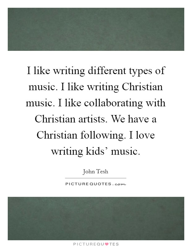 I like writing different types of music. I like writing Christian music. I like collaborating with Christian artists. We have a Christian following. I love writing kids' music Picture Quote #1