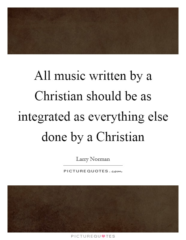 All music written by a Christian should be as integrated as everything else done by a Christian Picture Quote #1