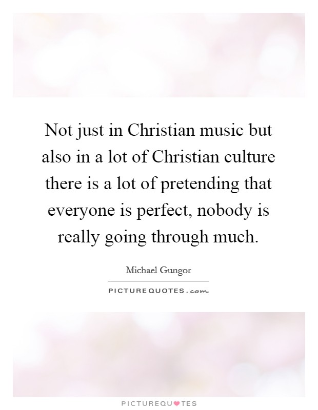 Not just in Christian music but also in a lot of Christian culture there is a lot of pretending that everyone is perfect, nobody is really going through much Picture Quote #1