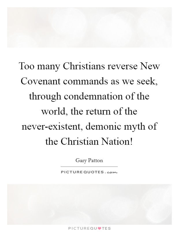 Too many Christians reverse New Covenant commands as we seek, through condemnation of the world, the return of the never-existent, demonic myth of the Christian Nation! Picture Quote #1