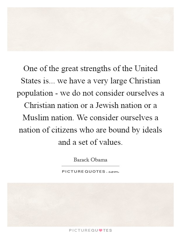 One of the great strengths of the United States is... we have a very large Christian population - we do not consider ourselves a Christian nation or a Jewish nation or a Muslim nation. We consider ourselves a nation of citizens who are bound by ideals and a set of values Picture Quote #1