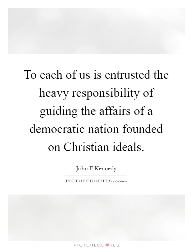 To each of us is entrusted the heavy responsibility of guiding the affairs of a democratic nation founded on Christian ideals Picture Quote #1