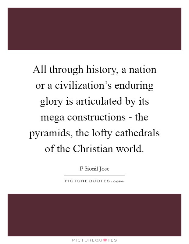 All through history, a nation or a civilization's enduring glory is articulated by its mega constructions - the pyramids, the lofty cathedrals of the Christian world Picture Quote #1