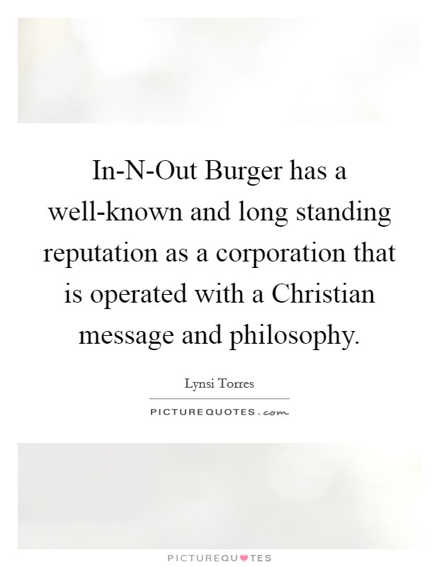 In-N-Out Burger has a well-known and long standing reputation as a corporation that is operated with a Christian message and philosophy Picture Quote #1