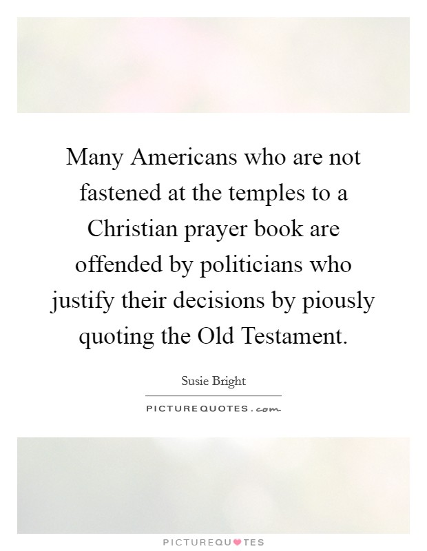 Many Americans who are not fastened at the temples to a Christian prayer book are offended by politicians who justify their decisions by piously quoting the Old Testament Picture Quote #1