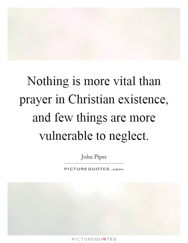 Nothing is more vital than prayer in Christian existence, and few things are more vulnerable to neglect Picture Quote #1