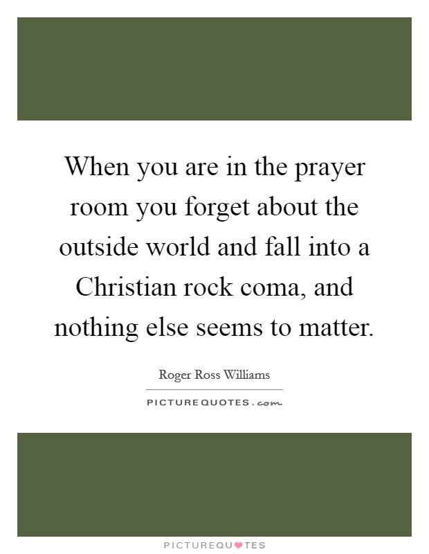 When you are in the prayer room you forget about the outside world and fall into a Christian rock coma, and nothing else seems to matter Picture Quote #1