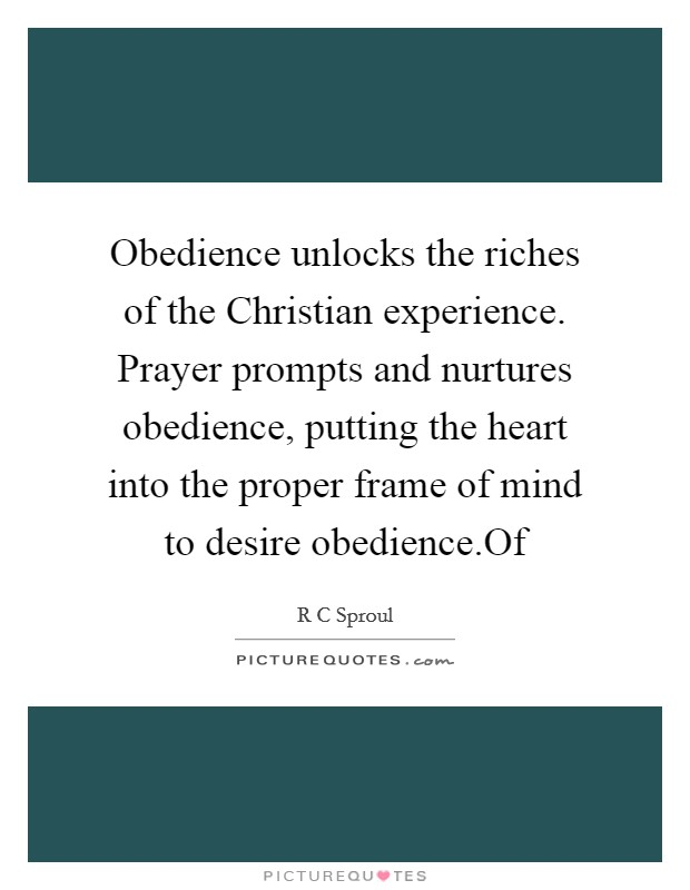 Obedience unlocks the riches of the Christian experience. Prayer prompts and nurtures obedience, putting the heart into the proper frame of mind to desire obedience.Of Picture Quote #1