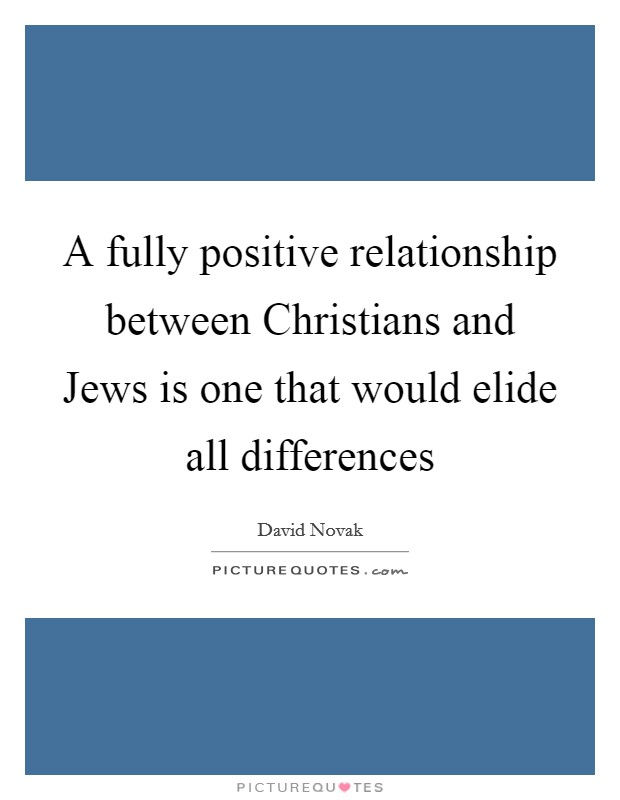 A fully positive relationship between Christians and Jews is one that would elide all differences Picture Quote #1