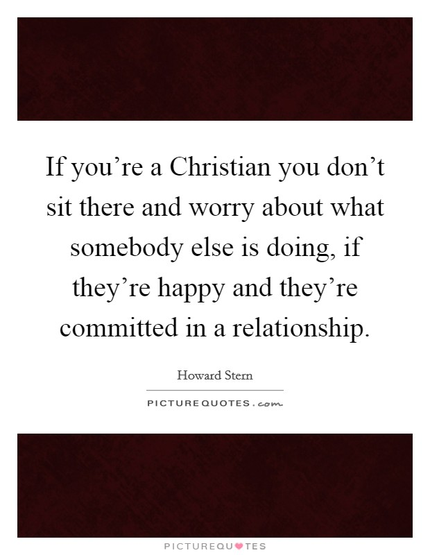 If you're a Christian you don't sit there and worry about what somebody else is doing, if they're happy and they're committed in a relationship Picture Quote #1