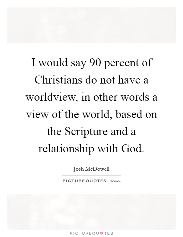 I would say 90 percent of Christians do not have a worldview, in other words a view of the world, based on the Scripture and a relationship with God Picture Quote #1
