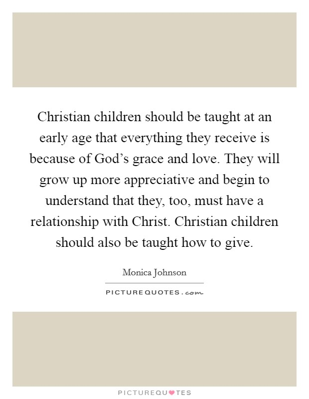 Christian children should be taught at an early age that everything they receive is because of God's grace and love. They will grow up more appreciative and begin to understand that they, too, must have a relationship with Christ. Christian children should also be taught how to give Picture Quote #1