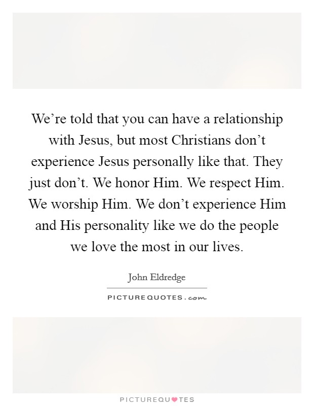 We're told that you can have a relationship with Jesus, but most Christians don't experience Jesus personally like that. They just don't. We honor Him. We respect Him. We worship Him. We don't experience Him and His personality like we do the people we love the most in our lives Picture Quote #1