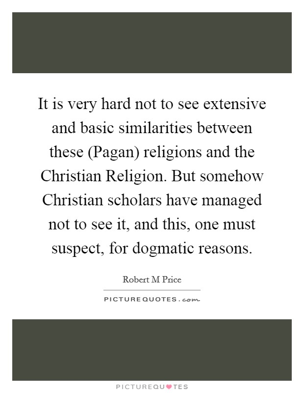 It is very hard not to see extensive and basic similarities between these (Pagan) religions and the Christian Religion. But somehow Christian scholars have managed not to see it, and this, one must suspect, for dogmatic reasons Picture Quote #1