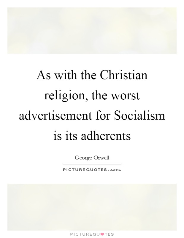 As with the Christian religion, the worst advertisement for Socialism is its adherents Picture Quote #1