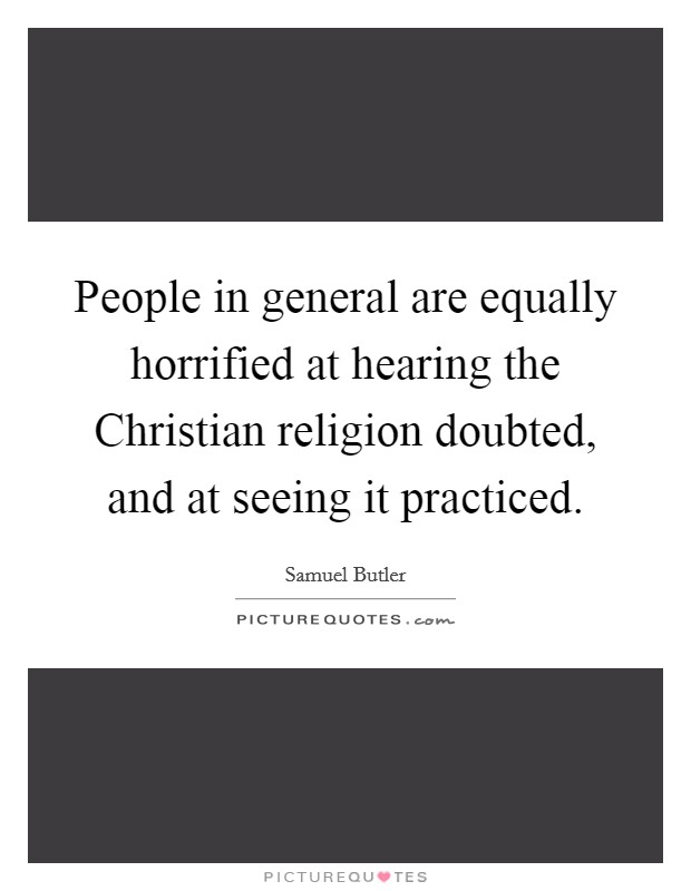 People in general are equally horrified at hearing the Christian religion doubted, and at seeing it practiced Picture Quote #1