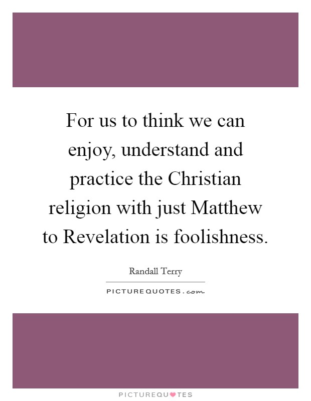 For us to think we can enjoy, understand and practice the Christian religion with just Matthew to Revelation is foolishness Picture Quote #1