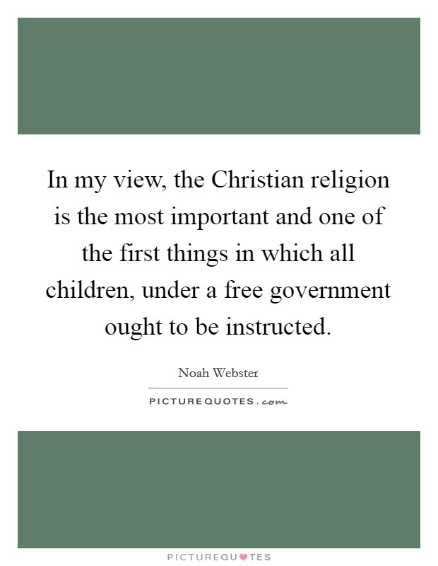In my view, the Christian religion is the most important and one of the first things in which all children, under a free government ought to be instructed Picture Quote #1