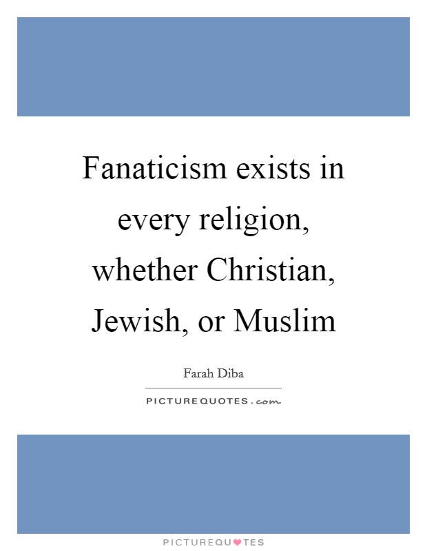 Fanaticism exists in every religion, whether Christian, Jewish, or Muslim Picture Quote #1
