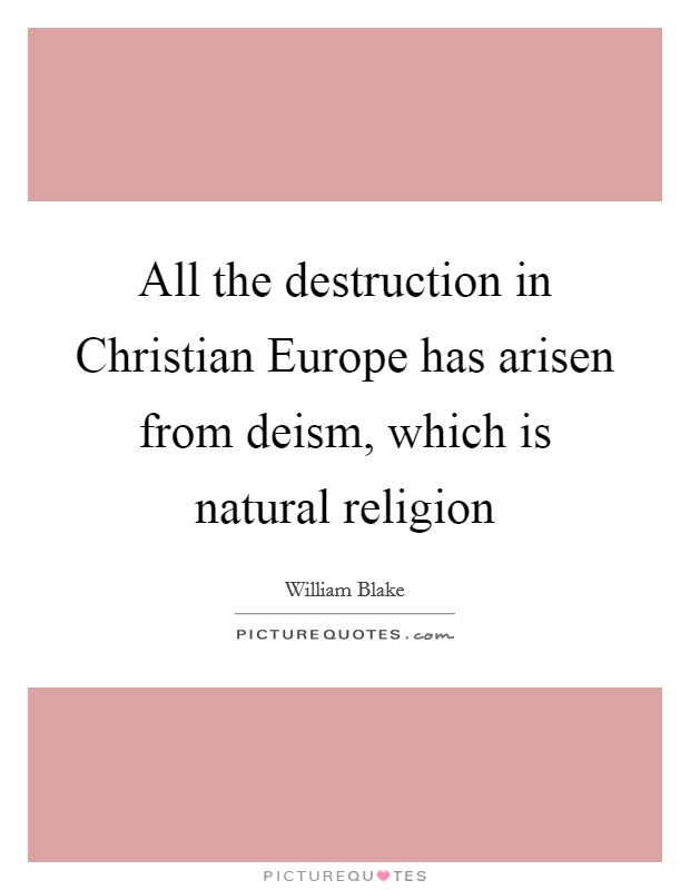 All the destruction in Christian Europe has arisen from deism, which is natural religion Picture Quote #1