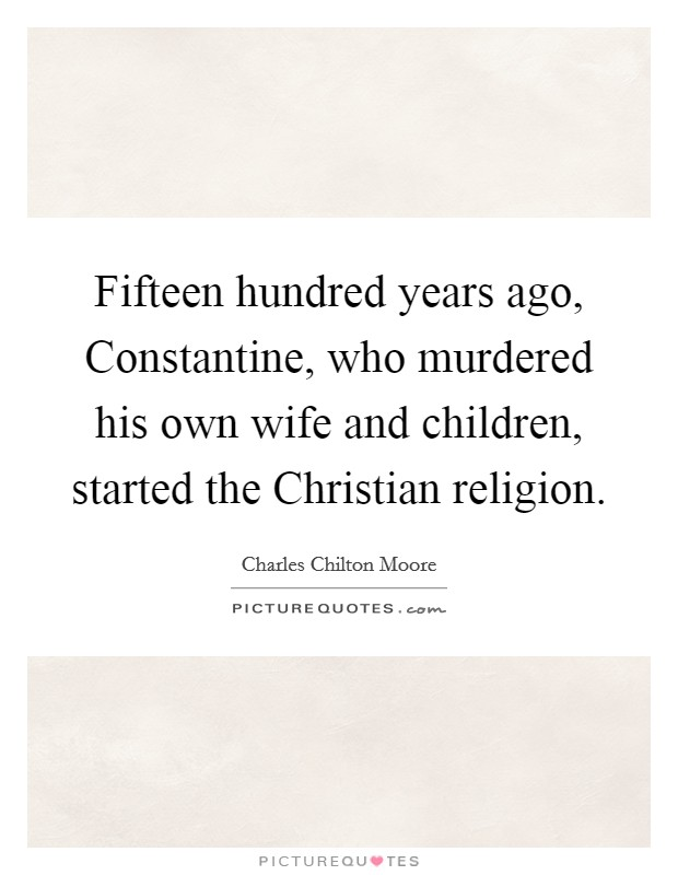 Fifteen hundred years ago, Constantine, who murdered his own wife and children, started the Christian religion Picture Quote #1