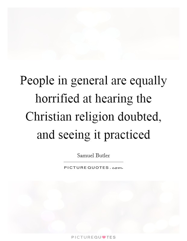 People in general are equally horrified at hearing the Christian religion doubted, and seeing it practiced Picture Quote #1