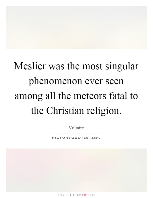 Meslier was the most singular phenomenon ever seen among all the meteors fatal to the Christian religion Picture Quote #1
