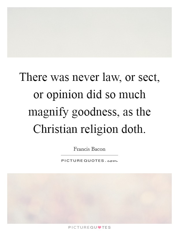 There was never law, or sect, or opinion did so much magnify goodness, as the Christian religion doth Picture Quote #1