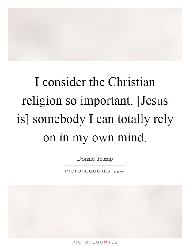 I consider the Christian religion so important, [Jesus is] somebody I can totally rely on in my own mind Picture Quote #1