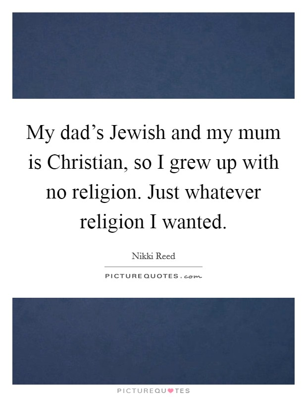 My dad's Jewish and my mum is Christian, so I grew up with no religion. Just whatever religion I wanted Picture Quote #1