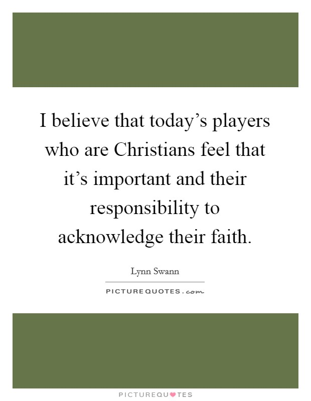 I believe that today's players who are Christians feel that it's important and their responsibility to acknowledge their faith Picture Quote #1