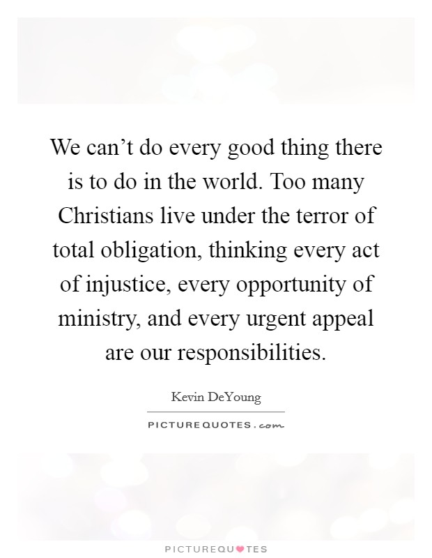We can't do every good thing there is to do in the world. Too many Christians live under the terror of total obligation, thinking every act of injustice, every opportunity of ministry, and every urgent appeal are our responsibilities Picture Quote #1