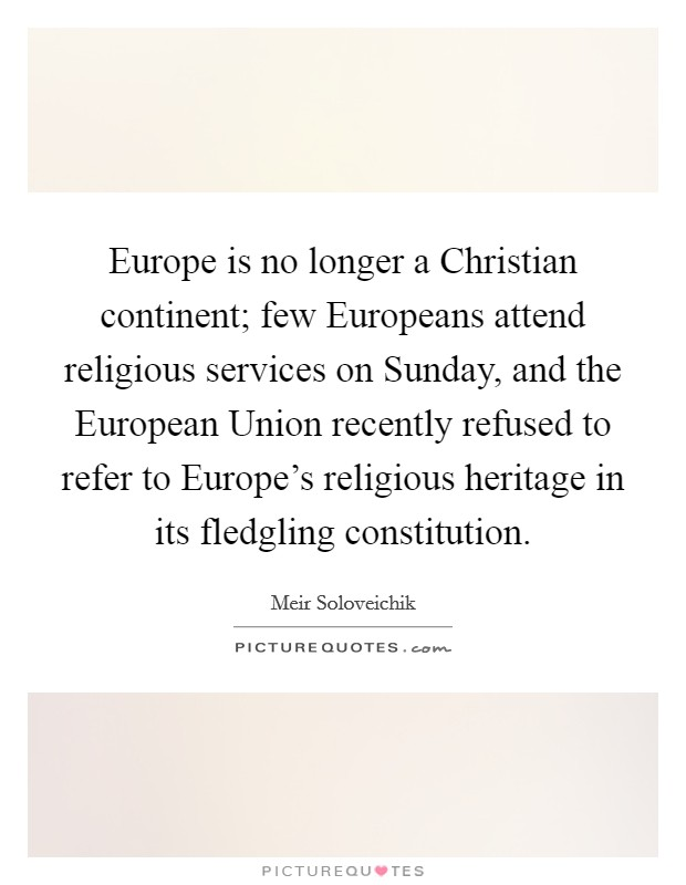 Europe is no longer a Christian continent; few Europeans attend religious services on Sunday, and the European Union recently refused to refer to Europe's religious heritage in its fledgling constitution Picture Quote #1
