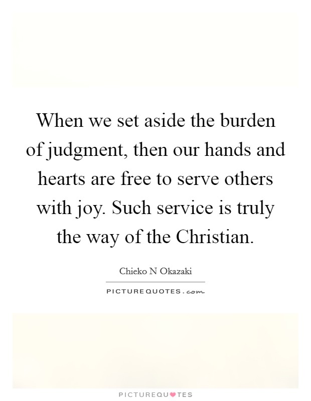 When we set aside the burden of judgment, then our hands and hearts are free to serve others with joy. Such service is truly the way of the Christian Picture Quote #1