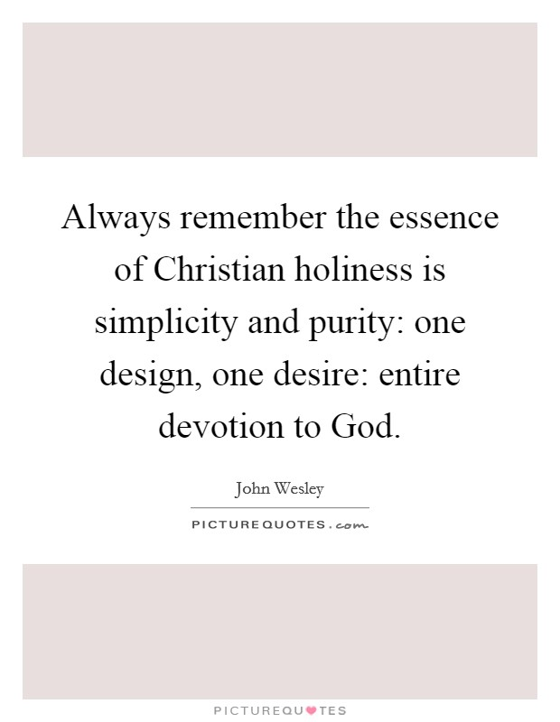 Always remember the essence of Christian holiness is simplicity and purity: one design, one desire: entire devotion to God Picture Quote #1