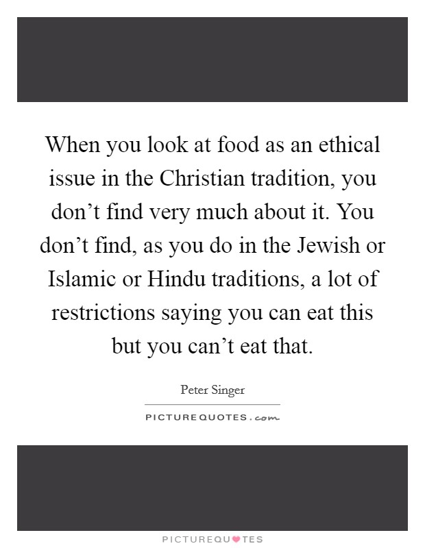 When you look at food as an ethical issue in the Christian tradition, you don't find very much about it. You don't find, as you do in the Jewish or Islamic or Hindu traditions, a lot of restrictions saying you can eat this but you can't eat that Picture Quote #1