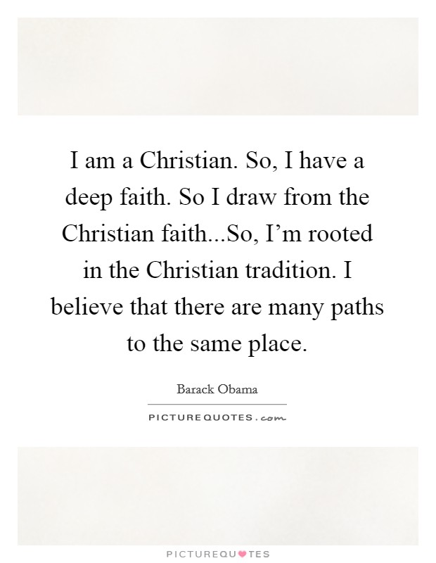 I am a Christian. So, I have a deep faith. So I draw from the Christian faith...So, I'm rooted in the Christian tradition. I believe that there are many paths to the same place Picture Quote #1