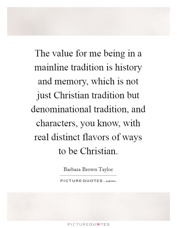 The value for me being in a mainline tradition is history and memory, which is not just Christian tradition but denominational tradition, and characters, you know, with real distinct flavors of ways to be Christian Picture Quote #1