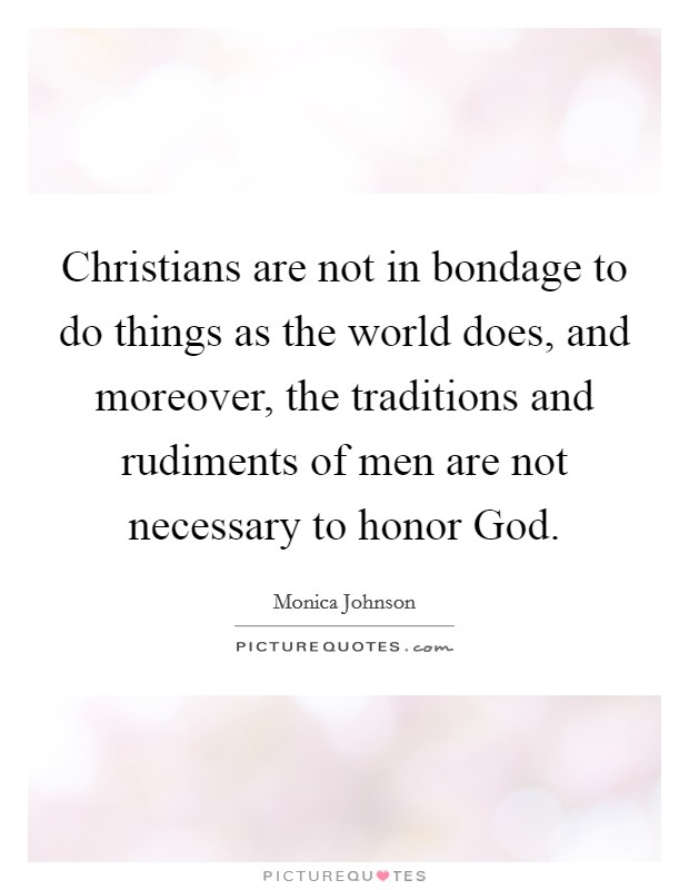 Christians are not in bondage to do things as the world does, and moreover, the traditions and rudiments of men are not necessary to honor God Picture Quote #1