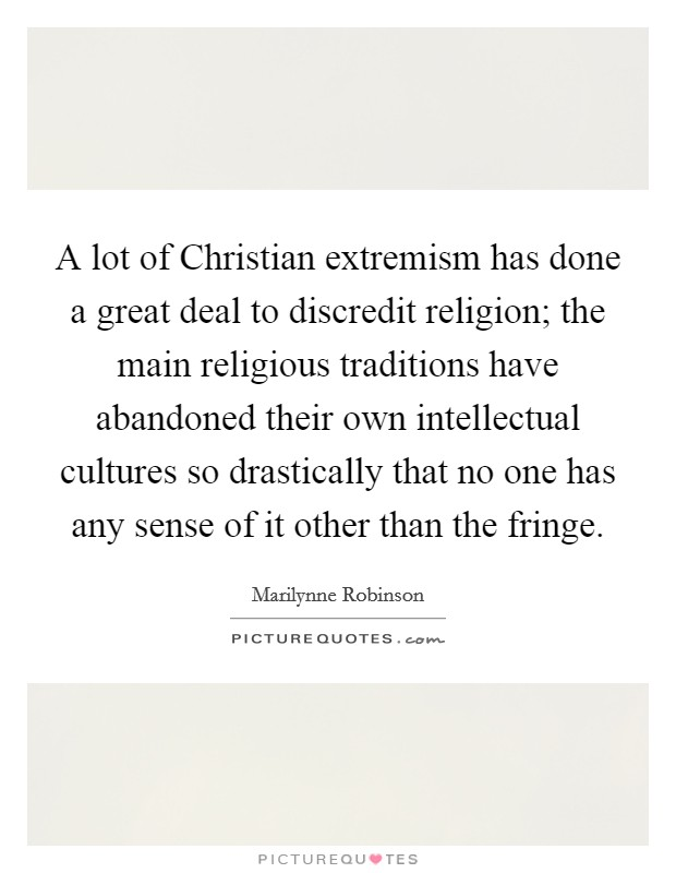 A lot of Christian extremism has done a great deal to discredit religion; the main religious traditions have abandoned their own intellectual cultures so drastically that no one has any sense of it other than the fringe Picture Quote #1