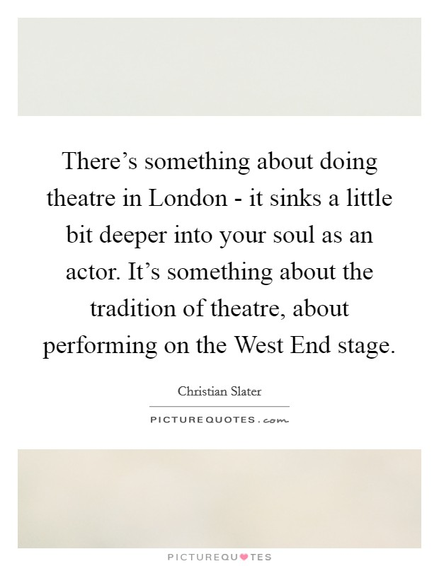 There's something about doing theatre in London - it sinks a little bit deeper into your soul as an actor. It's something about the tradition of theatre, about performing on the West End stage Picture Quote #1