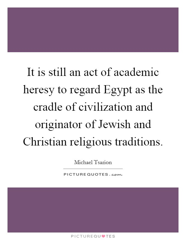 It is still an act of academic heresy to regard Egypt as the cradle of civilization and originator of Jewish and Christian religious traditions Picture Quote #1