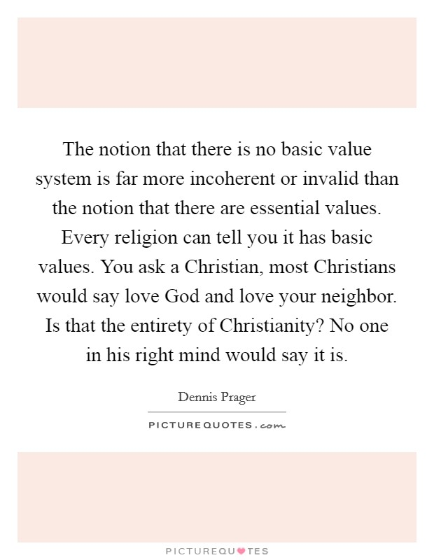 The notion that there is no basic value system is far more incoherent or invalid than the notion that there are essential values. Every religion can tell you it has basic values. You ask a Christian, most Christians would say love God and love your neighbor. Is that the entirety of Christianity? No one in his right mind would say it is Picture Quote #1