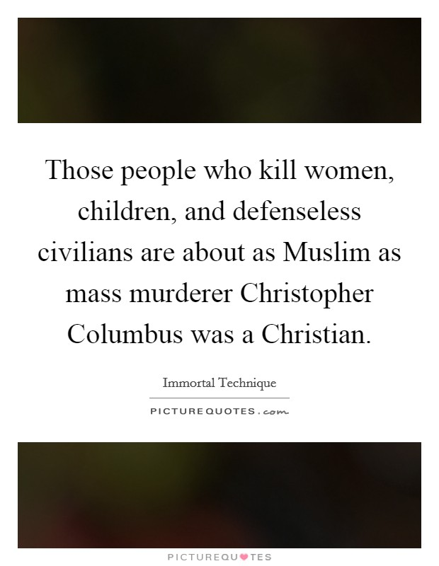 Those people who kill women, children, and defenseless civilians are about as Muslim as mass murderer Christopher Columbus was a Christian Picture Quote #1