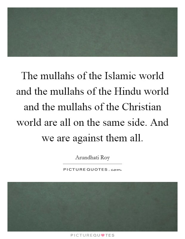 The mullahs of the Islamic world and the mullahs of the Hindu world and the mullahs of the Christian world are all on the same side. And we are against them all Picture Quote #1
