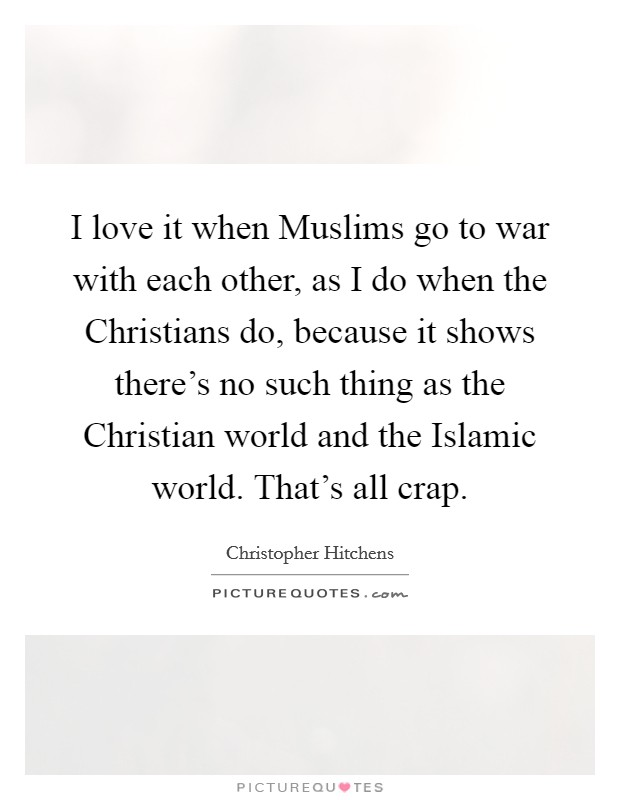 I love it when Muslims go to war with each other, as I do when the Christians do, because it shows there's no such thing as the Christian world and the Islamic world. That's all crap Picture Quote #1
