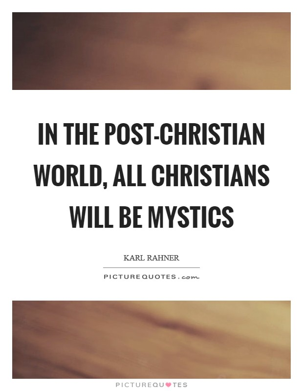 In the post-Christian world, all Christians will be mystics Picture Quote #1