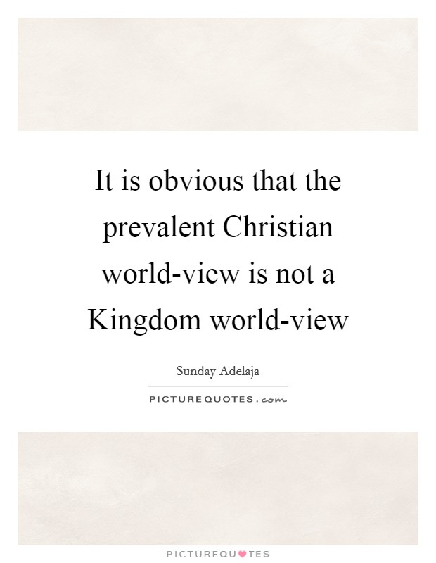It is obvious that the prevalent Christian world-view is not a Kingdom world-view Picture Quote #1