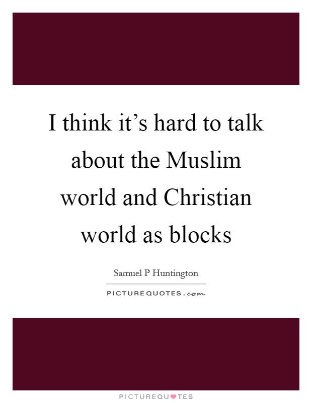 I think it's hard to talk about the Muslim world and Christian world as blocks Picture Quote #1